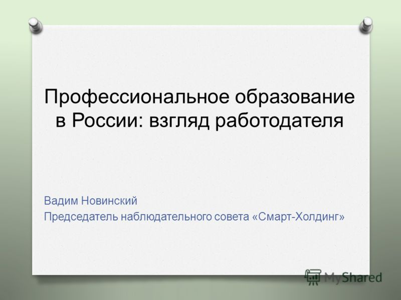 Профессиональное образование в России: взгляд работодателя Вадим Новинский Председатель наблюдательного совета « Смарт - Холдинг »