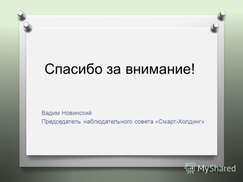 Спасибо за внимание! Вадим Новинский Председатель наблюдательного совета « Смарт - Холдинг »