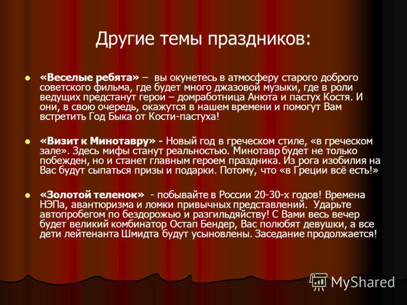 Другие темы праздников: «Веселые ребята» – вы окунетесь в атмосферу старого доброго советского фильма, где будет много джазовой музыки, где в роли ведущих предстанут герои – домработница Анюта и пастух Костя. И они, в свою очередь, окажутся в нашем в