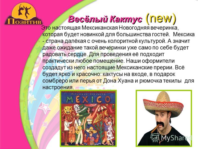 Весёлый Кактус (new) Это настоящая Мексиканская Новогодняя вечеринка, которая будет новинкой для большинства гостей. Мексика - страна далёкая с очень колоритной культурой. А значит даже ожидание такой вечеринки уже само по себе будет радовать сердце.