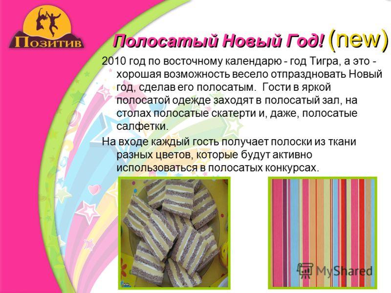 Полосатый Новый Год! (new) 2010 год по восточному календарю - год Тигра, а это - хорошая возможность весело отпраздновать Новый год, сделав его полосатым. Гости в яркой полосатой одежде заходят в полосатый зал, на столах полосатые скатерти и, даже, п