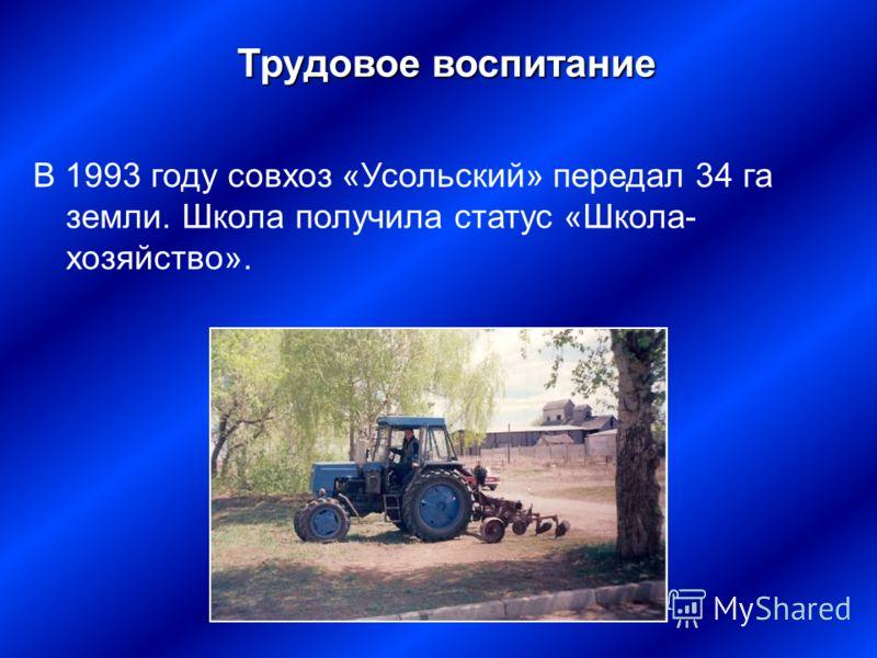 В 1993 году совхоз «Усольский» передал 34 га земли. Школа получила статус «Школа- хозяйство». Трудовое воспитание