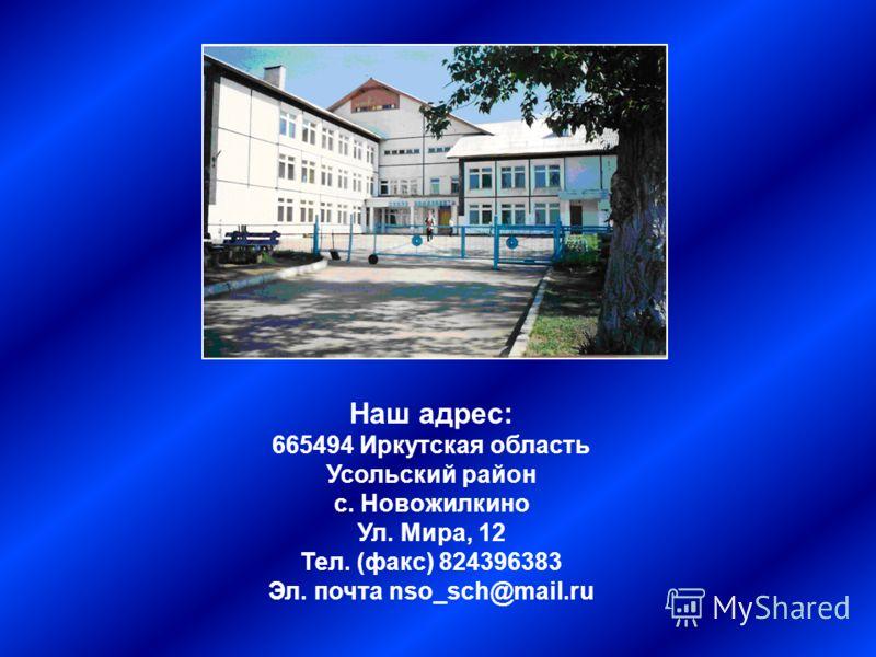 Наш адрес: 665494 Иркутская область Усольский район с. Новожилкино Ул. Мира, 12 Тел. (факс) 824396383 Эл. почта nso_sch@mail.ru