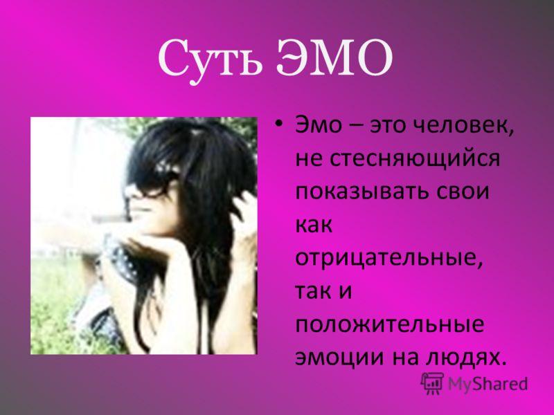 Суть ЭМО Эмо – это человек, не стесняющийся показывать свои как отрицательные, так и положительные эмоции на людях.