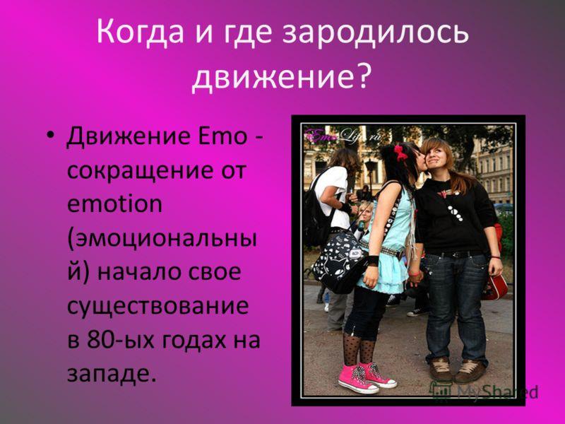 Когда и где зародилось движение? Движение Emo - сокращение от emotion (эмоциональны й) начало свое существование в 80-ых годах на западе.