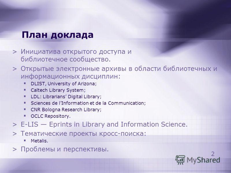 2 План доклада >Инициатива открытого доступа и библиотечное сообщество. >Открытые электронные архивы в области библиотечных и информационных дисциплин: DLIST, University of Arizona; Caltech Library System; LDL: Librarians Digital Library; Sciences de