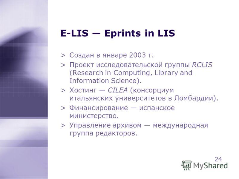 E-LIS Eprints in LIS >Создан в январе 2003 г. >Проект исследовательской группы RCLIS (Research in Computing, Library and Information Science). >Хостинг CILEA (консорциум итальянских университетов в Ломбардии). >Финансирование испанское министерство.