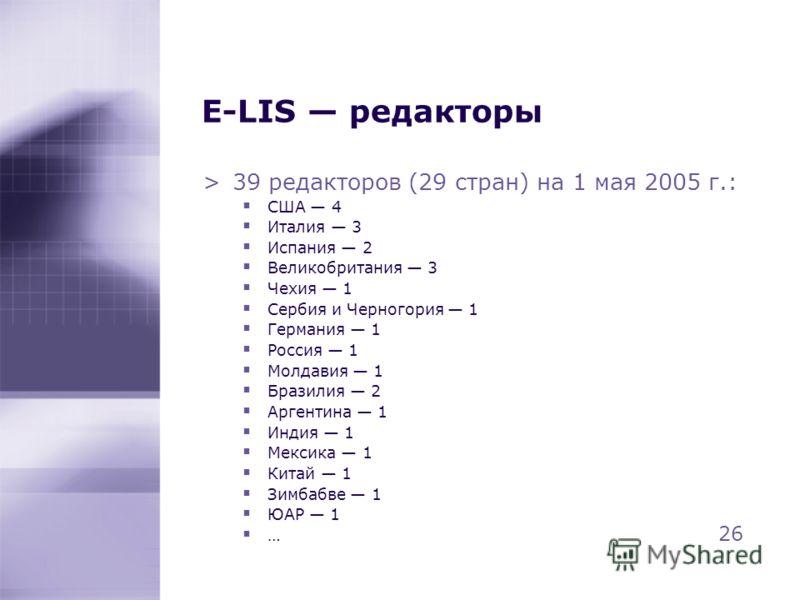 E-LIS редакторы >39 редакторов (29 стран) на 1 мая 2005 г.: США 4 Италия 3 Испания 2 Великобритания 3 Чехия 1 Сербия и Черногория 1 Германия 1 Россия 1 Молдавия 1 Бразилия 2 Аргентина 1 Индия 1 Мексика 1 Китай 1 Зимбабве 1 ЮАР 1 … 26