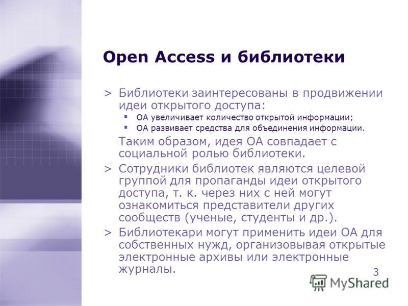 Open Access и библиотеки >Библиотеки заинтересованы в продвижении идеи открытого доступа: OA увеличивает количество открытой информации; OA развивает средства для объединения информации. Таким образом, идея OA совпадает с социальной ролью библиотеки.