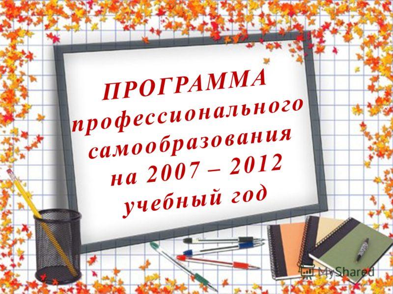 ПРОГРАММА профессионального самообразования на 2007 – 2012 учебный год