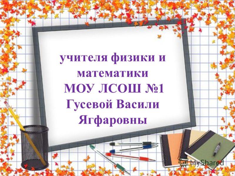 учителя физики и математики МОУ ЛСОШ 1 Гусевой Васили Ягфаровны
