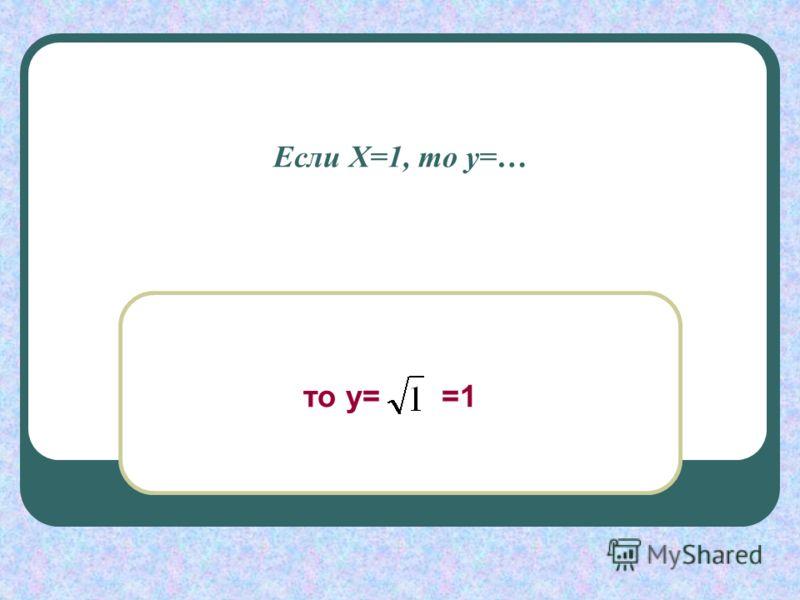 Если Х=1, то у=… то у= =1
