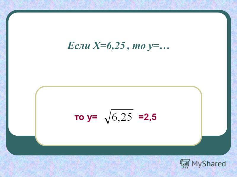 Если Х=6,25, то у=… то у= =2,5