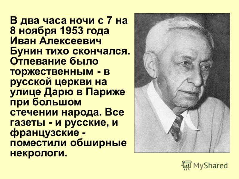 В два часа ночи с 7 на 8 ноября 1953 года Иван Алексеевич Бунин тихо скончался. Отпевание было торжественным - в русской церкви на улице Дарю в Париже при большом стечении народа. Все газеты - и русские, и французские - поместили обширные некрологи.