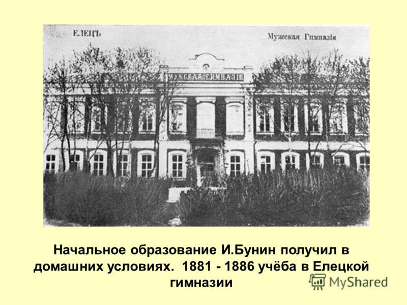 Начальное образование И.Бунин получил в домашних условиях. 1881 - 1886 учёба в Елецкой гимназии