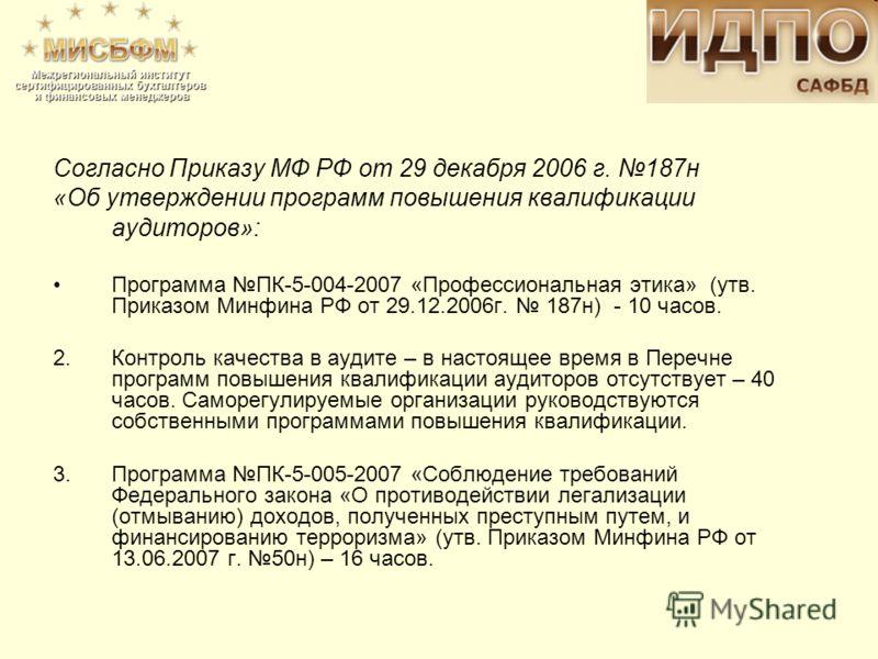 Согласно Приказу МФ РФ от 29 декабря 2006 г. 187н «Об утверждении программ повышения квалификации аудиторов»: Программа ПК-5-004-2007 «Профессиональная этика» (утв. Приказом Минфина РФ от 29.12.2006г. 187н) - 10 часов. 2. Контроль качества в аудите –