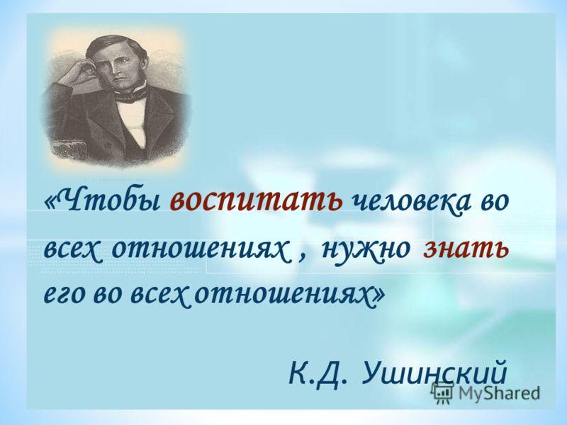 «Чтобы воспитать человека во всех отношениях, нужно знать его во всех отношениях» К.Д. Ушинский