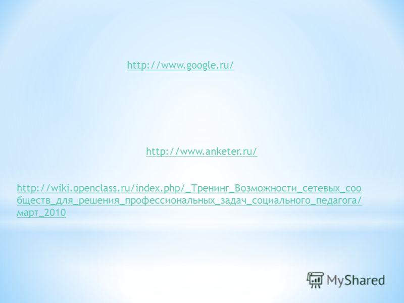http://wiki.openclass.ru/index.php/_Тренинг_Возможности_сетевых_соо бществ_для_решения_профессиональных_задач_социального_педагога/ март_2010 http://www.anketer.ru/ http://www.google.ru/