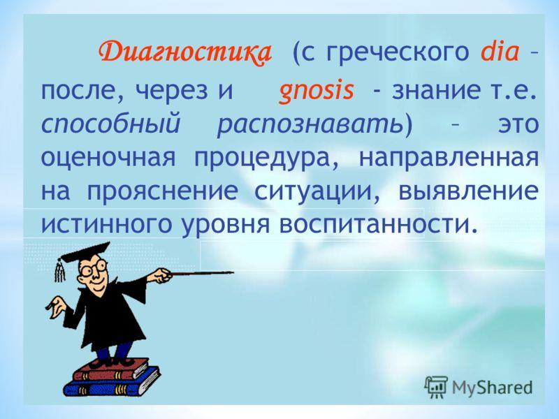 Диагностика (с греческого dia – после, через и gnosis - знание т.е. способный распознавать) – это оценочная процедура, направленная на прояснение ситуации, выявление истинного уровня воспитанности.