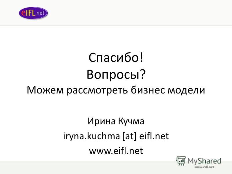 Спасибо! Вопросы? Можем рассмотреть бизнес модели Ирина Кучма iryna.kuchma [at] eifl.net www.eifl.net