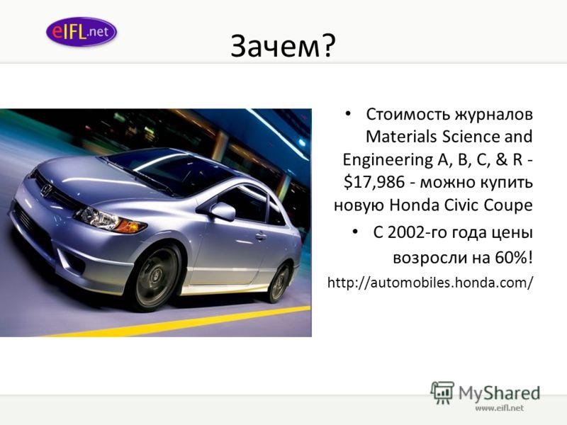 Зачем? Стоимость журналов Materials Science and Engineering A, B, C, & R - $17,986 - можно купить новую Honda Civic Coupe С 2002-го года цены возросли на 60%! http://automobiles.honda.com/