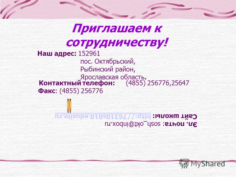 Приглашаем к сотрудничеству! Наш адрес: 152961 пос. Октябрьский, Рыбинский район, Ярославская область. Эл. почта: sosh_okt@inbox.ru Сайт школы: http://76310s010.edusite.ruhttp://76310s010.edusite.ru Контактный телефон: (4855) 256776,25647 Факс: (4855