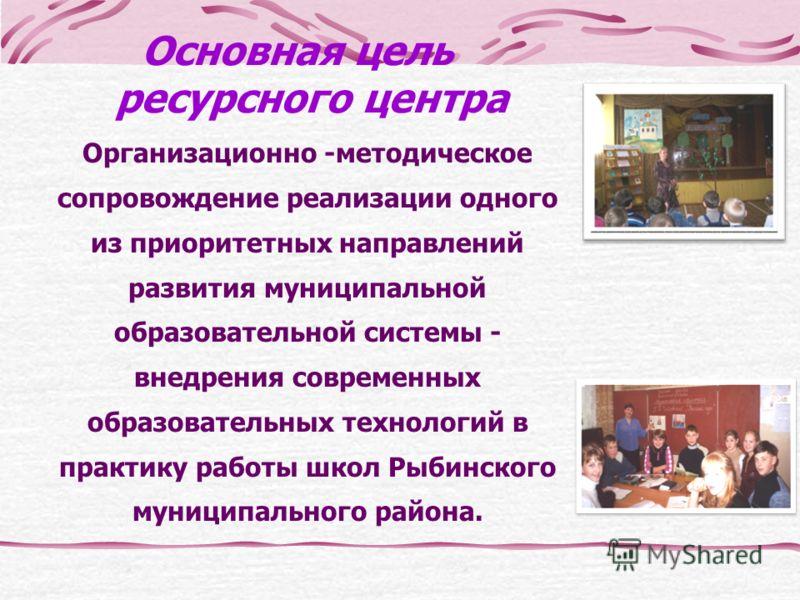Основная цель ресурсного центра Организационно -методическое сопровождение реализации одного из приоритетных направлений развития муниципальной образовательной системы - внедрения современных образовательных технологий в практику работы школ Рыбинско