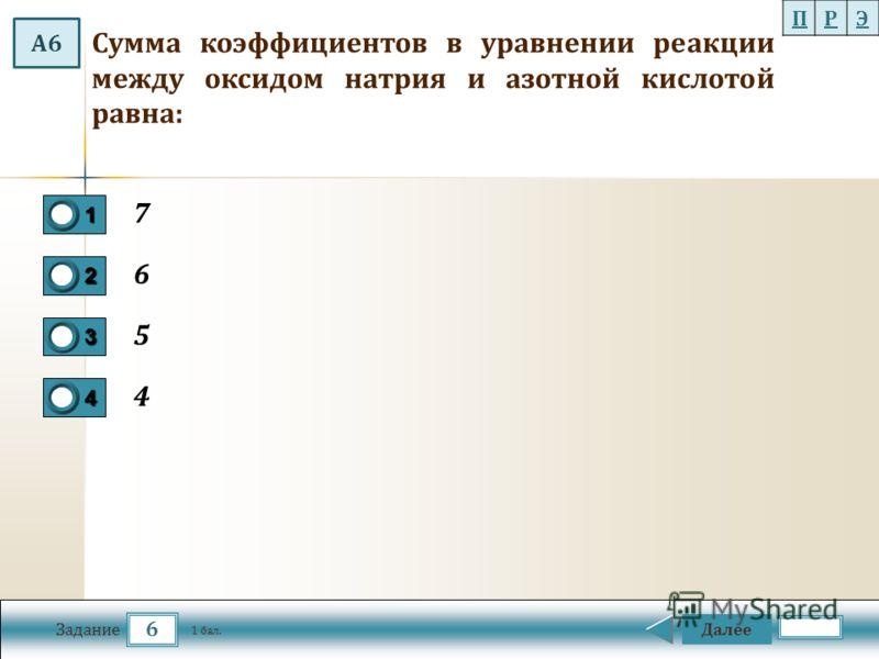 6 Задание Далее 1 бал. 1111 0 2222 0 3333 0 4444 0 Cумма коэффициентов в уравнении реакции между оксидом натрия и азотной кислотой равна: 7 6 5 4 ПРЭ А6