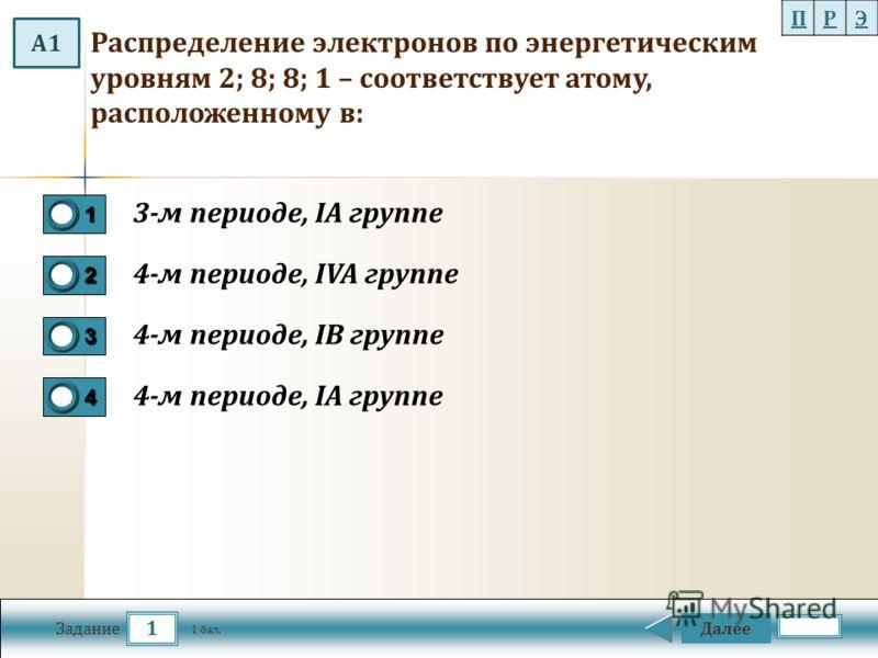 1 Задание Распределение электронов по энергетическим уровням 2; 8; 8; 1 – соответствует атому, расположенному в: Далее 1 бал. 1111 0 2222 0 3333 0 4444 0 3-м периоде, IA группе 4-м периоде, IVA группе 4-м периоде, IВ группе 4-м периоде, IA группе ПРЭ