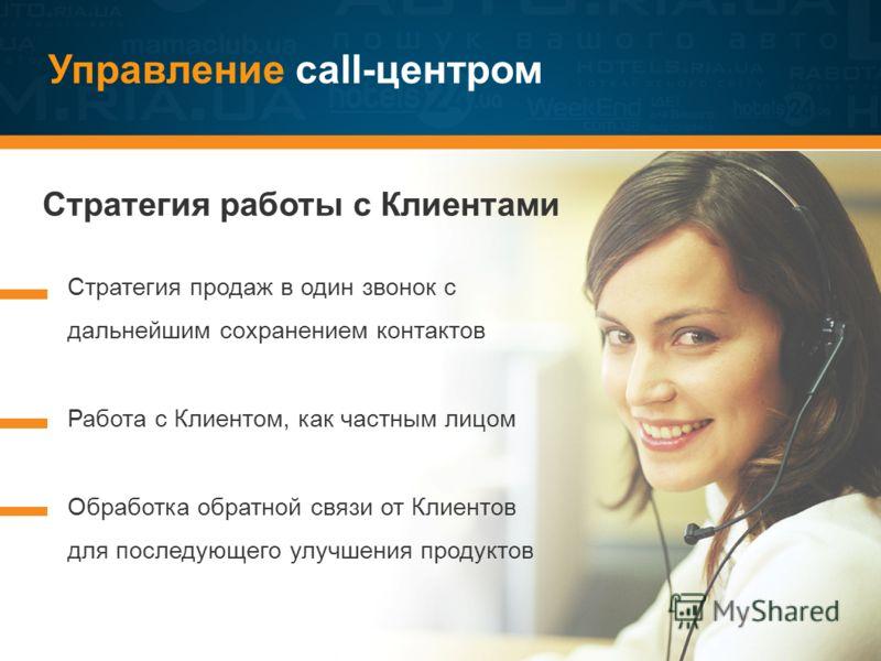 Управление call-центром Стратегия работы с Клиентами Стратегия продаж в один звонок с дальнейшим сохранением контактов Работа с Клиентом, как частным лицом Обработка обратной связи от Клиентов для последующего улучшения продуктов