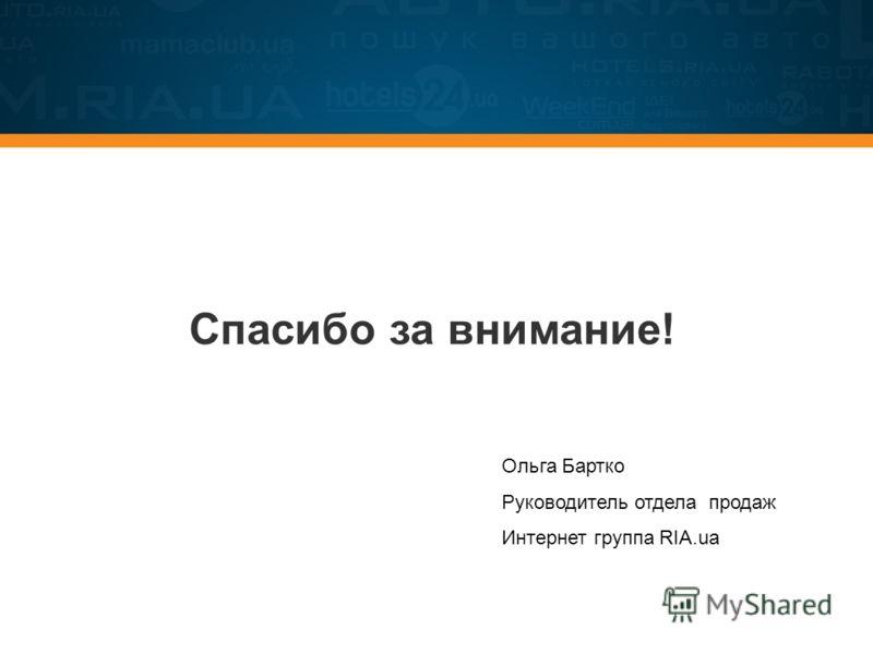 Спасибо за внимание! Ольга Бартко Руководитель отдела продаж Интернет группа RIA.ua
