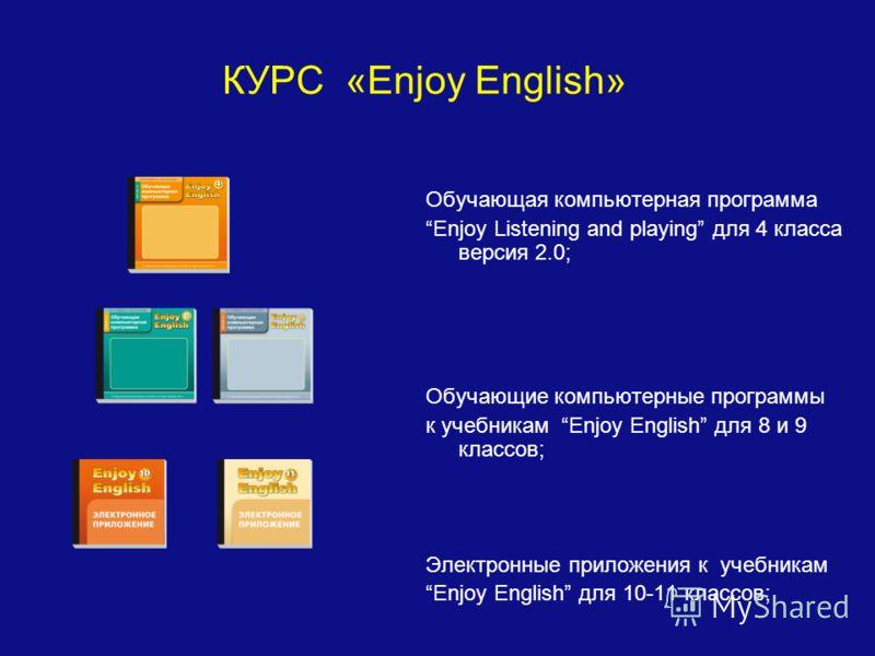 КУРС «Enjoy English» Обучающая компьютерная программа Enjoy Listening and playing для 4 класса версия 2.0; Обучающие компьютерные программы к учебникам Enjoy English для 8 и 9 классов; Электронные приложения к учебникам Enjoy English для 10-11 классо