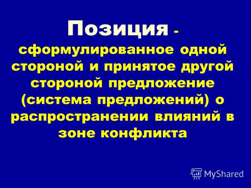 Позиция - сформулированное одной стороной и принятое другой стороной предложение (система предложений) о распространении влияний в зоне конфликта