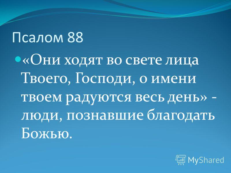 Псалом 88 «Они ходят во свете лица Твоего, Господи, о имени твоем радуются весь день» - люди, познавшие благодать Божью.