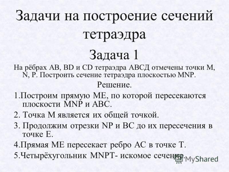 Задачи на построение сечений тетраэдра Задача 1 На рёбрах АВ, ВD и СD тетраэдра АВСД отмечены точки М, N, Р. Построить сечение тетраэдра плоскостью МNР. Решение. 1.Построим прямую МЕ, по которой пересекаются плоскости МNР и АВС. 2. Точка М является и