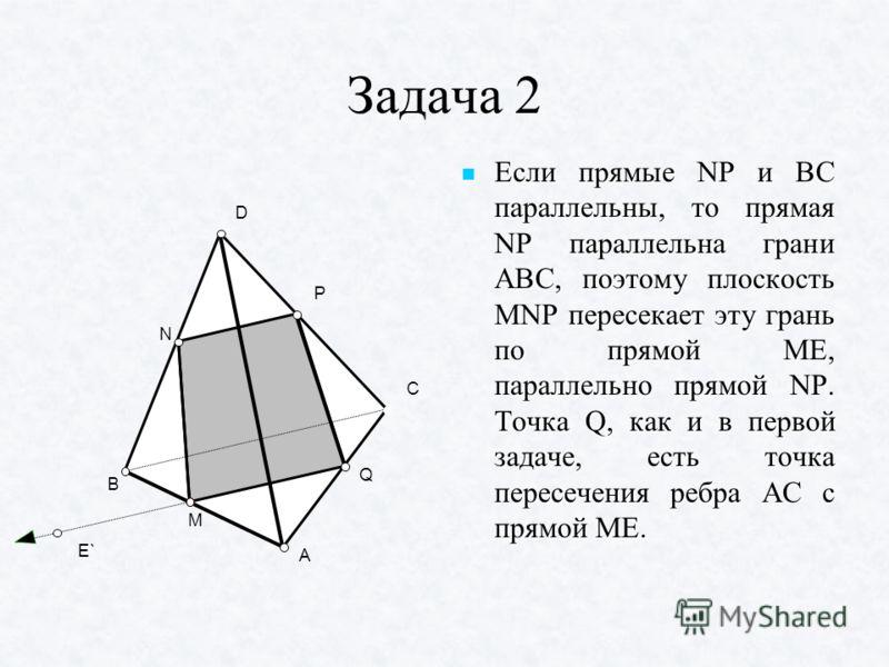 Задача 2 Если прямые NP и ВС параллельны, то прямая NP параллельна грани АВС, поэтому плоскость MNP пересекает эту грань по прямой МЕ, параллельно прямой NP. Точка Q, как и в первой задаче, есть точка пересечения ребра АС с прямой МЕ. Если прямые NP