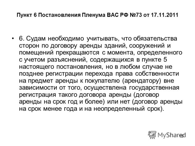 15 Пункт 6 Постановления Пленума ВАС РФ 73 от 17.11.2011 6. Судам необходимо учитывать, что обязательства сторон по договору аренды зданий, сооружений и помещений прекращаются с момента, определенного с учетом разъяснений, содержащихся в пункте 5 нас