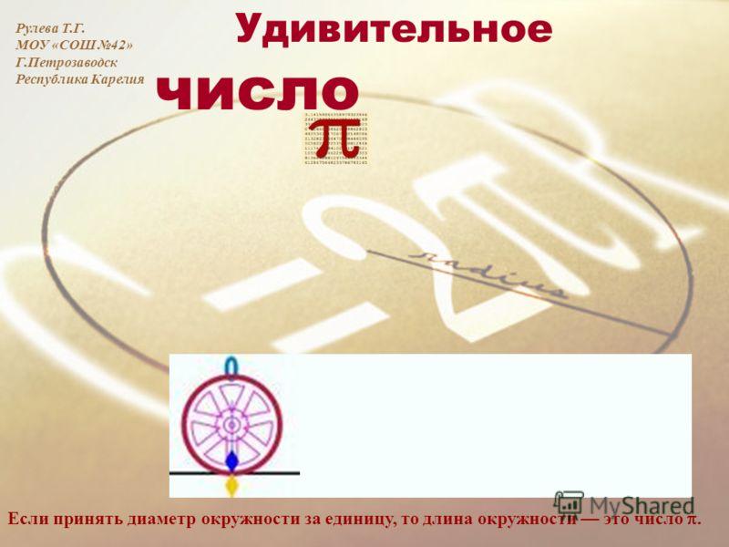 Удивительное число Если принять диаметр окружности за единицу, то длина окружности это число. Рулева Т.Г. МОУ «СОШ 42» Г.Петрозаводск Республика Карелия