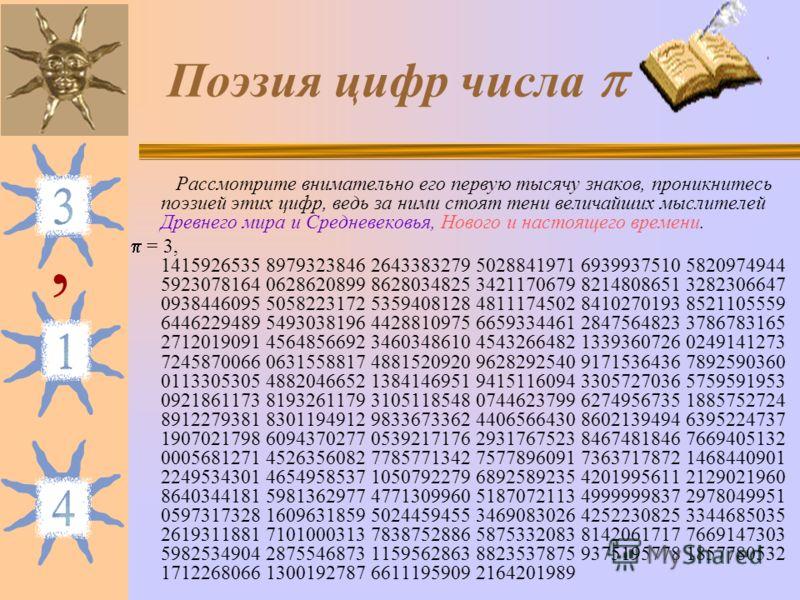 Поэзия цифр числа Рассмотрите внимательно его первую тысячу знаков, проникнитесь поэзией этих цифр, ведь за ними стоят тени величайших мыслителей Древнего мира и Средневековья, Нового и настоящего времени. = 3, 1415926535 8979323846 2643383279 502884