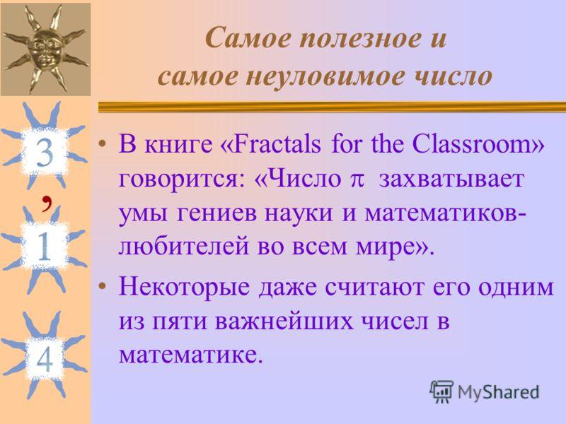 Самое полезное и самое неуловимое число В книге «Fractals for the Classroom» говорится: «Число захватывает умы гениев науки и математиков- любителей во всем мире». Некоторые даже считают его одним из пяти важнейших чисел в математике.,