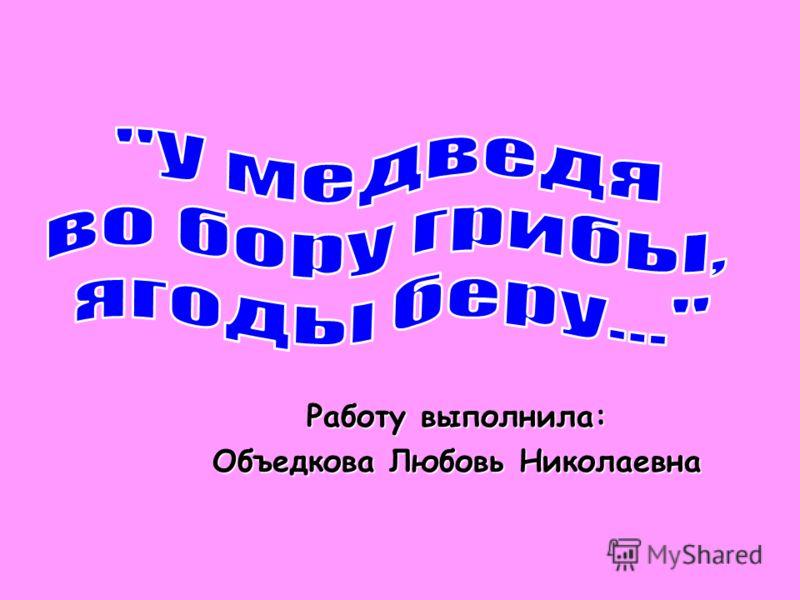 Работу выполнила: Объедкова Любовь Николаевна