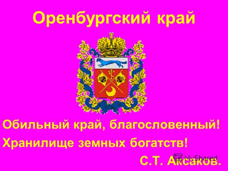Обильный край, благословенный! Хранилище земных богатств! С.Т. Аксаков. Оренбургский край