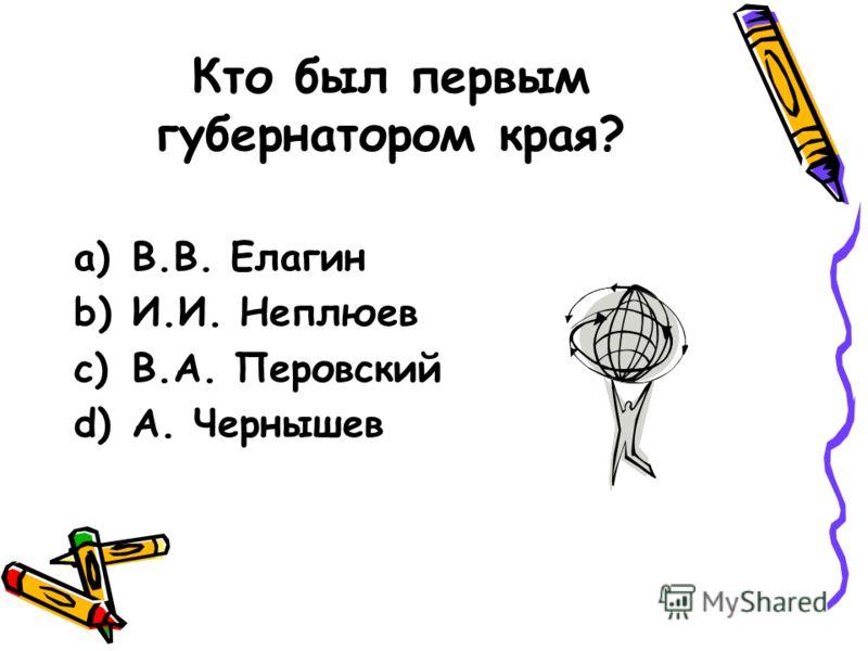 Кто был первым губернатором края? a)В.В. Елагин b)И.И. Неплюев c)В.А. Перовский d)А. Чернышев
