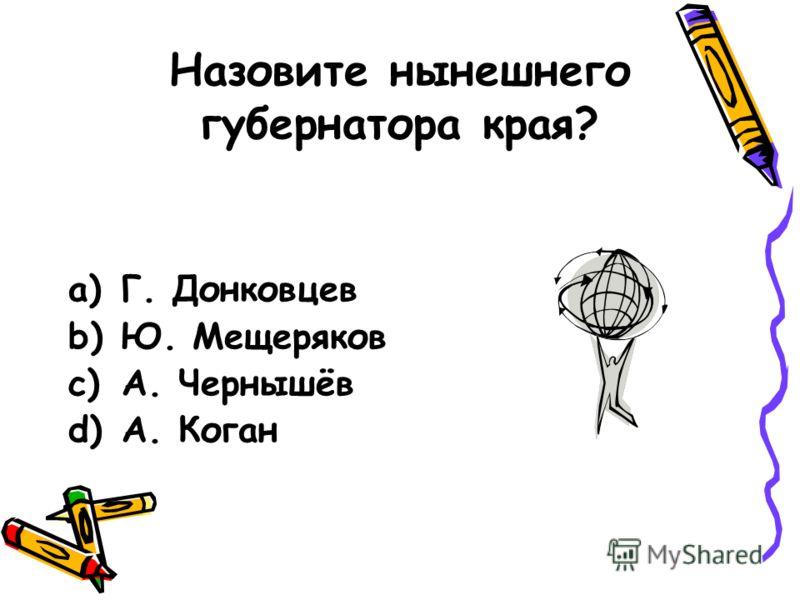 Назовите нынешнего губернатора края? a)Г. Донковцев b)Ю. Мещеряков c)А. Чернышёв d)А. Коган