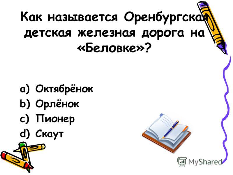 Как называется Оренбургская детская железная дорога на «Беловке»? a)Октябрёнок b)Орлёнок c)Пионер d)Скаут