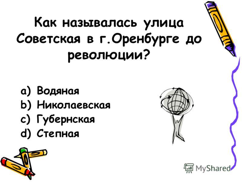 Как называлась улица Советская в г.Оренбурге до революции? a)Водяная b)Николаевская c)Губернская d)Степная