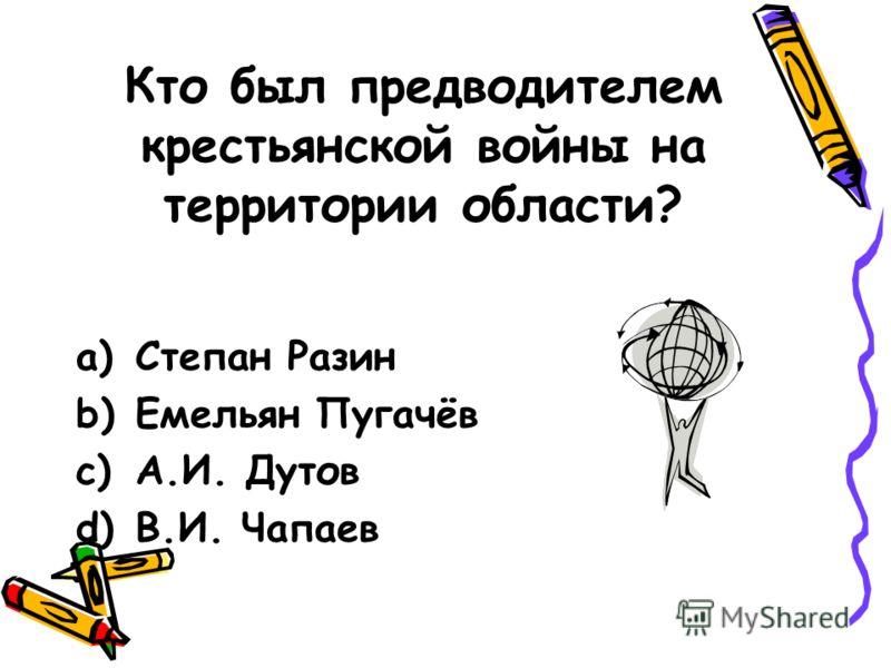 Кто был предводителем крестьянской войны на территории области? a)Степан Разин b)Емельян Пугачёв c)А.И. Дутов d)В.И. Чапаев