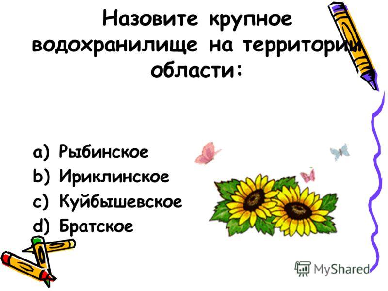 Назовите крупное водохранилище на территории области: a)Рыбинское b)Ириклинское c)Куйбышевское d)Братское