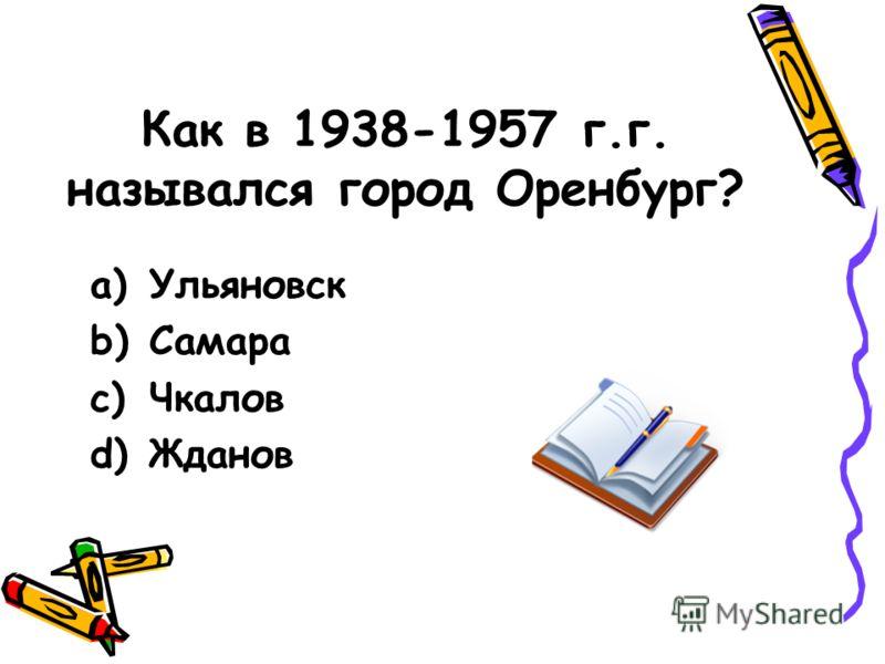 Как в 1938-1957 г.г. назывался город Оренбург? a)Ульяновск b)Самара c)Чкалов d)Жданов