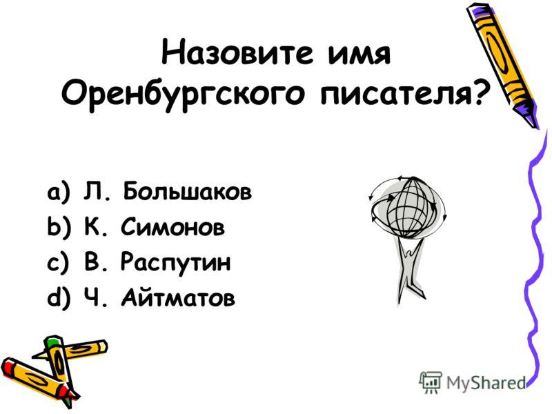 Назовите имя Оренбургского писателя? a)Л. Большаков b)К. Симонов c)В. Распутин d)Ч. Айтматов